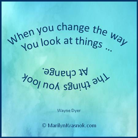 When you change the way you look at things ... the things you look at change.